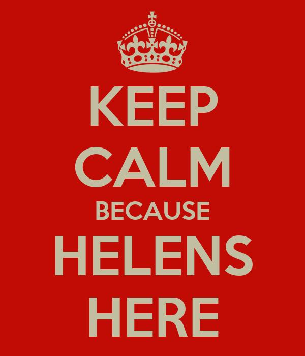 KEEP CALM BECAUSE HELENS HERE