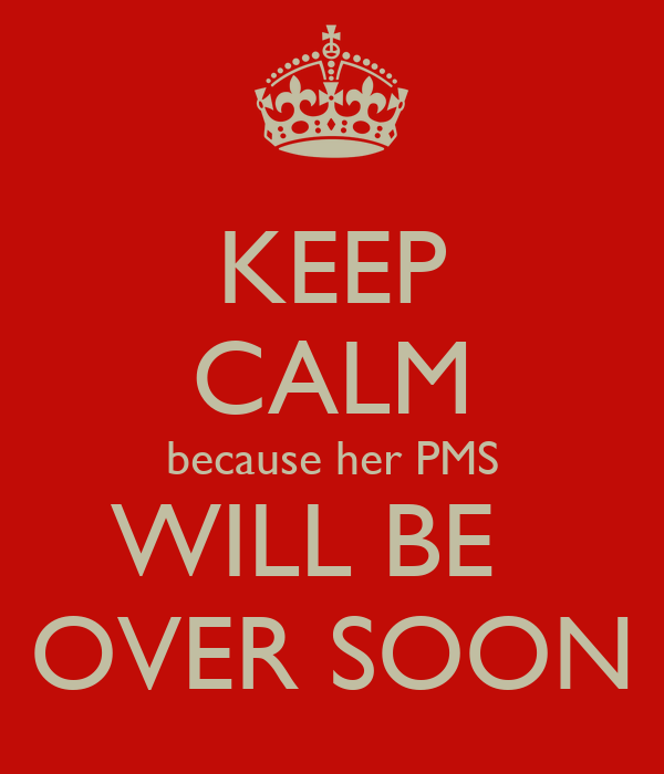 KEEP CALM because her PMS WILL BE   OVER SOON