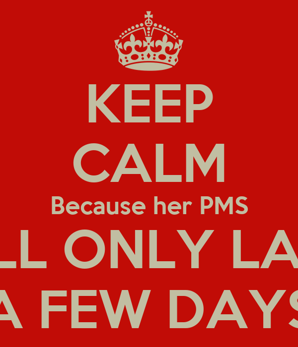 KEEP CALM Because her PMS WILL ONLY LAST  A FEW DAYS