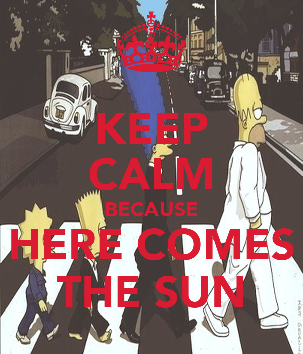 KEEP CALM BECAUSE HERE COMES THE SUN