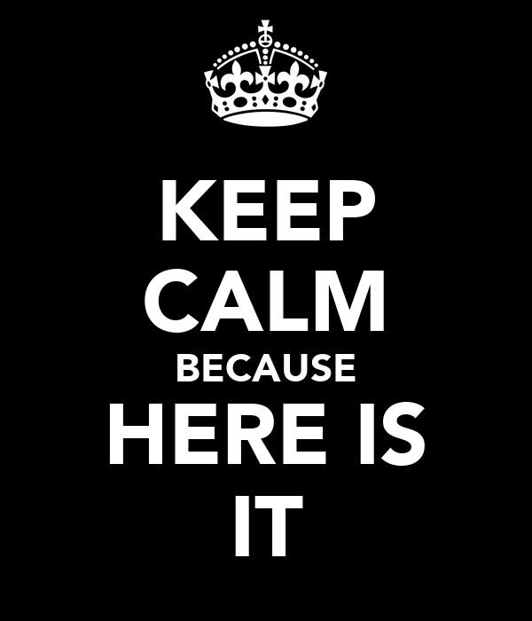 KEEP CALM BECAUSE HERE IS IT