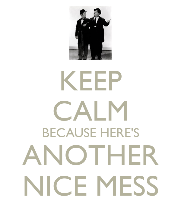 KEEP CALM BECAUSE HERE'S ANOTHER NICE MESS