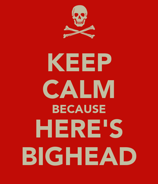 KEEP CALM BECAUSE HERE'S BIGHEAD