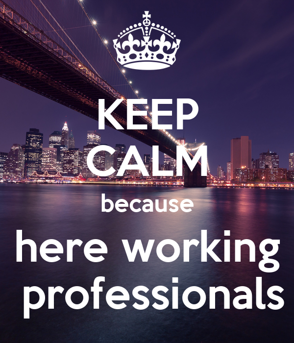 KEEP CALM because here working  professionals