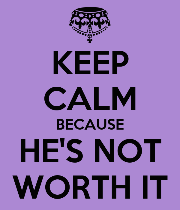 KEEP CALM BECAUSE HE'S NOT WORTH IT