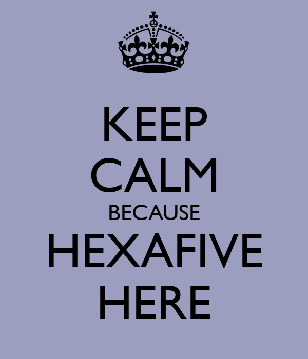 KEEP CALM BECAUSE HEXAFIVE HERE