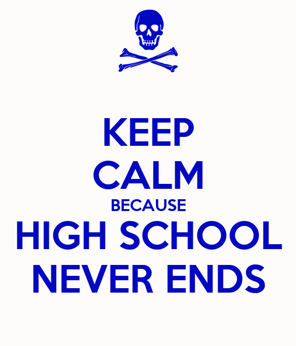 KEEP CALM BECAUSE HIGH SCHOOL NEVER ENDS