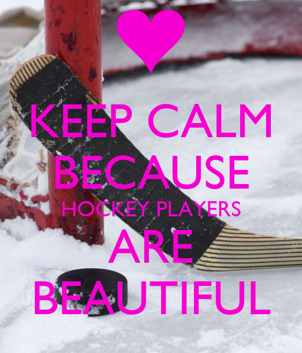 KEEP CALM BECAUSE HOCKEY PLAYERS ARE BEAUTIFUL