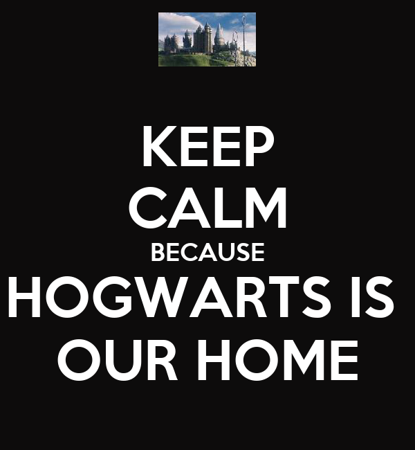 KEEP CALM BECAUSE HOGWARTS IS  OUR HOME