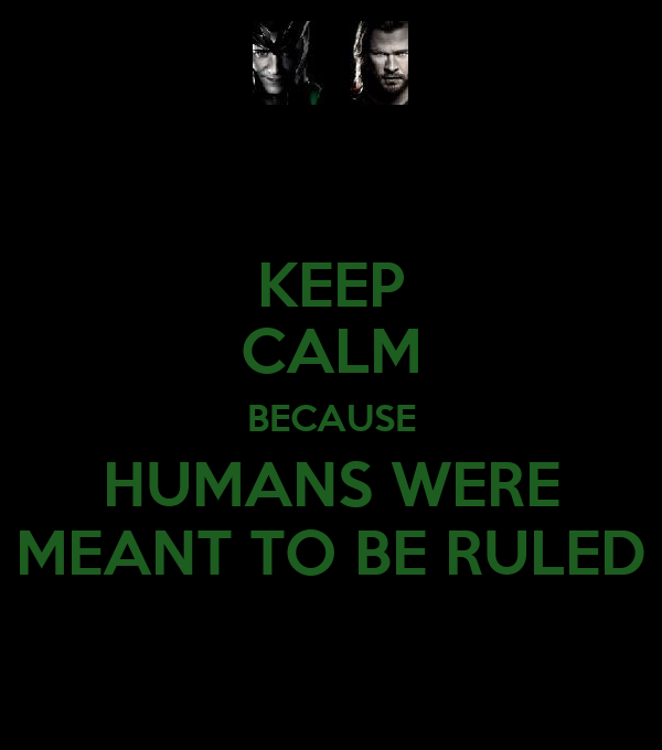 KEEP CALM BECAUSE HUMANS WERE MEANT TO BE RULED