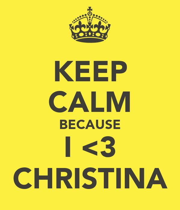 KEEP CALM BECAUSE I <3 CHRISTINA