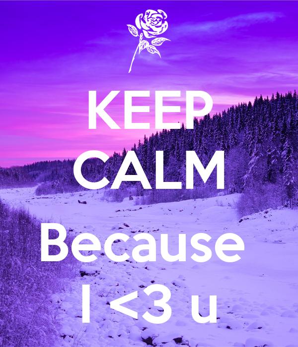 KEEP CALM  Because  I <3 u