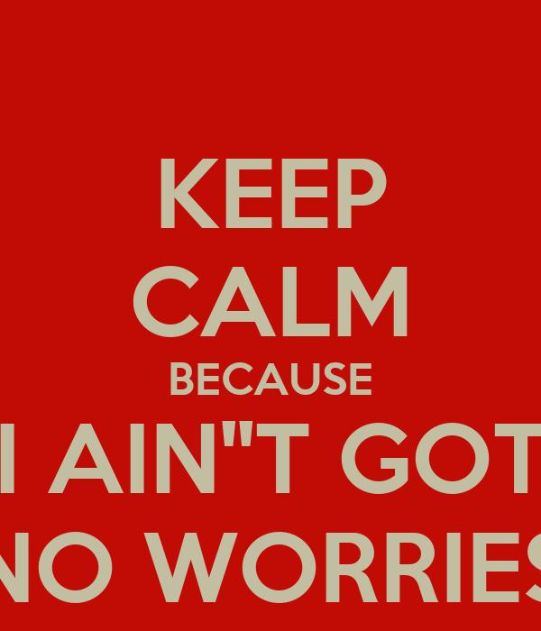 KEEP CALM BECAUSE I AIN''T GOT NO WORRIES