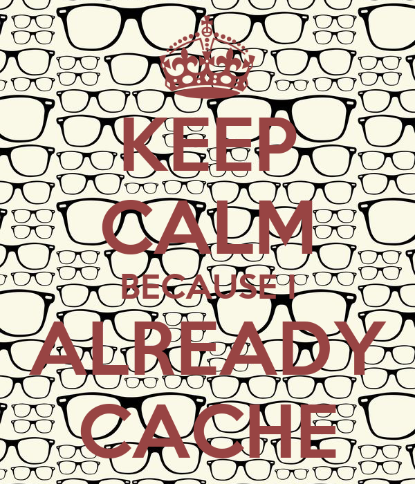 KEEP CALM BECAUSE I ALREADY CACHE