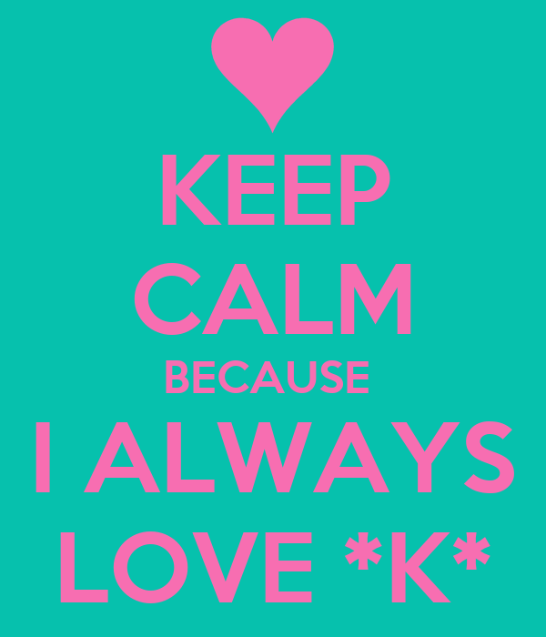 KEEP CALM BECAUSE  I ALWAYS LOVE *K*