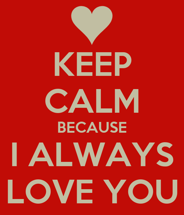 KEEP CALM BECAUSE I ALWAYS LOVE YOU