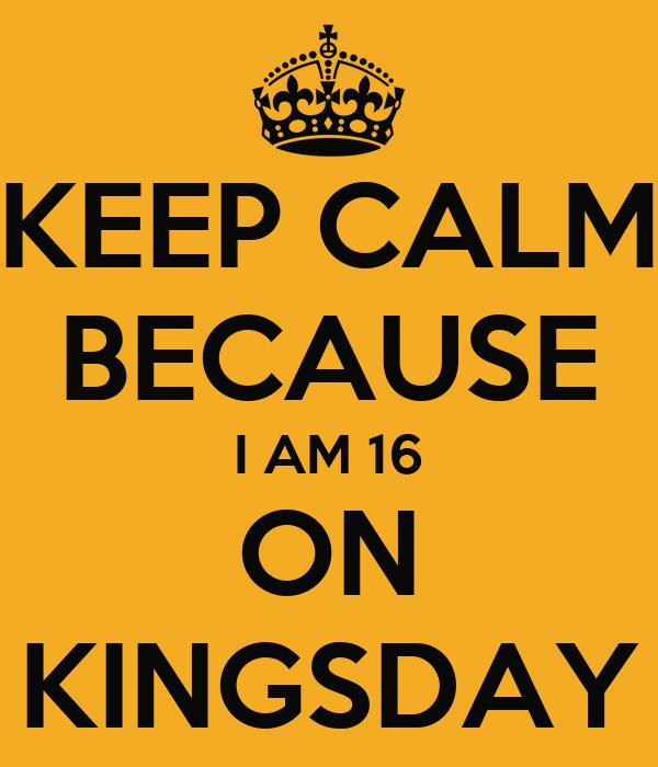 KEEP CALM BECAUSE I AM 16 ON KINGSDAY