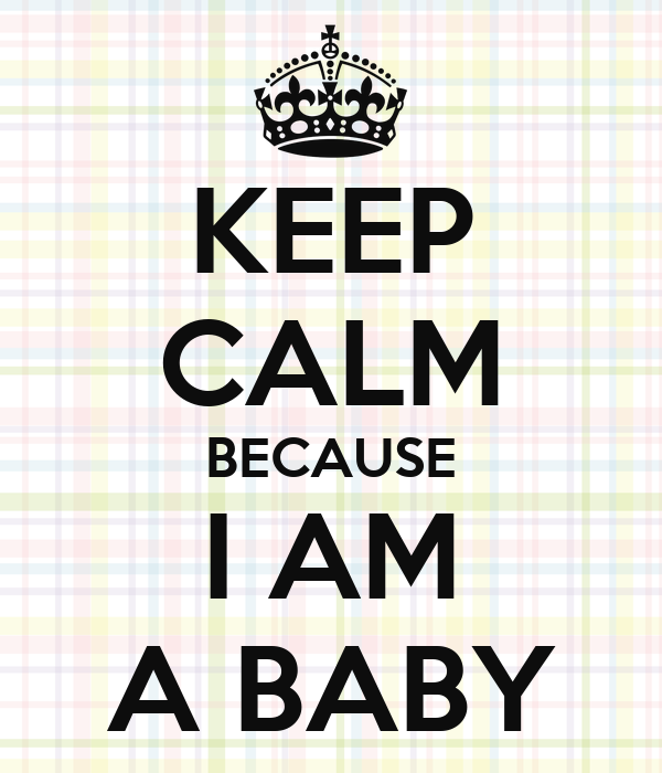 KEEP  CALM BECAUSE I AM A BABY