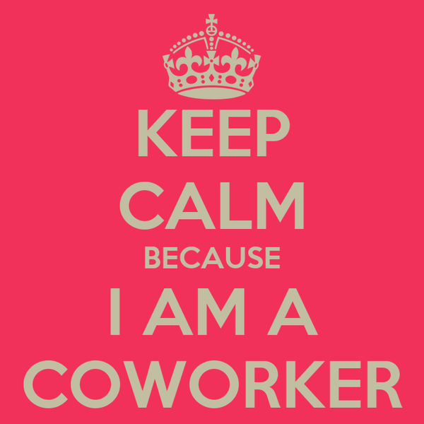 KEEP CALM BECAUSE I AM A COWORKER