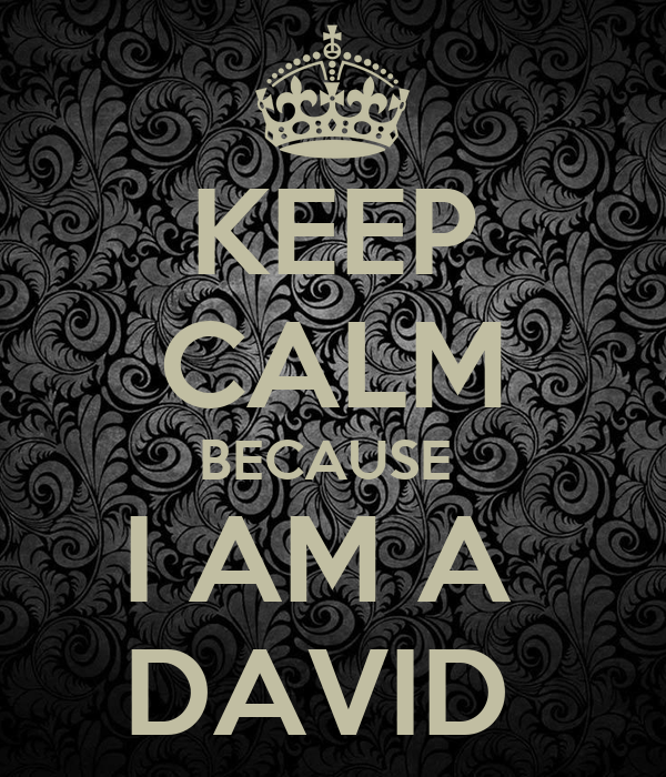 KEEP CALM BECAUSE  I AM A  DAVID