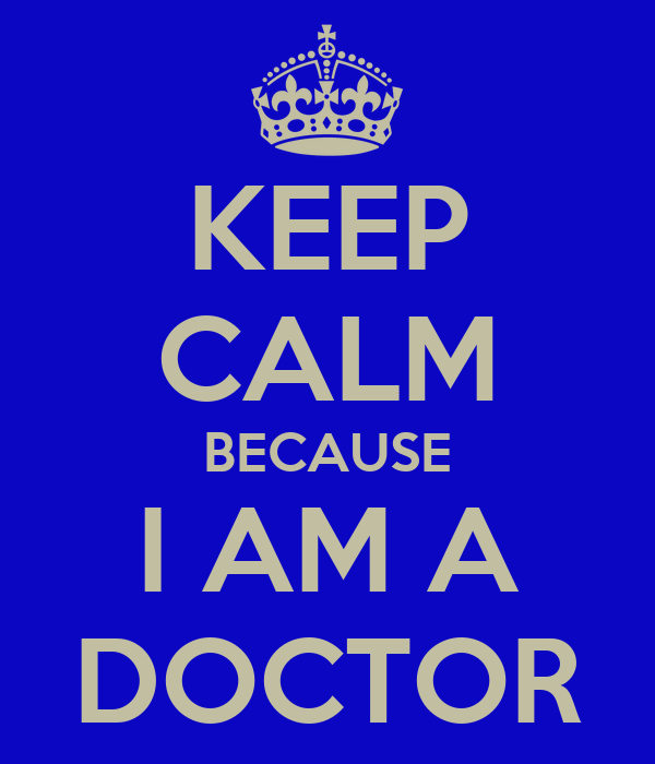 KEEP CALM BECAUSE I AM A DOCTOR