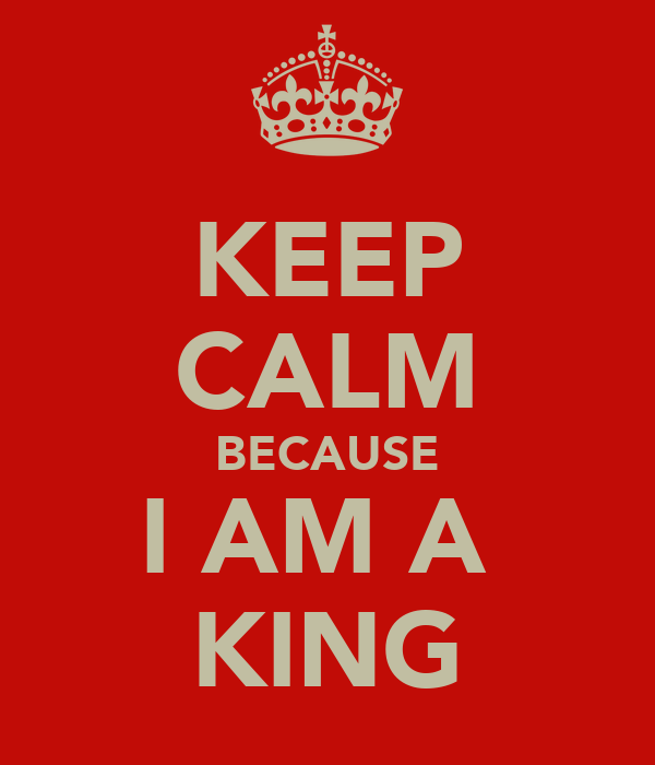 KEEP CALM BECAUSE I AM A  KING