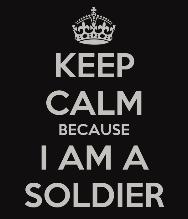 KEEP CALM BECAUSE I AM A SOLDIER