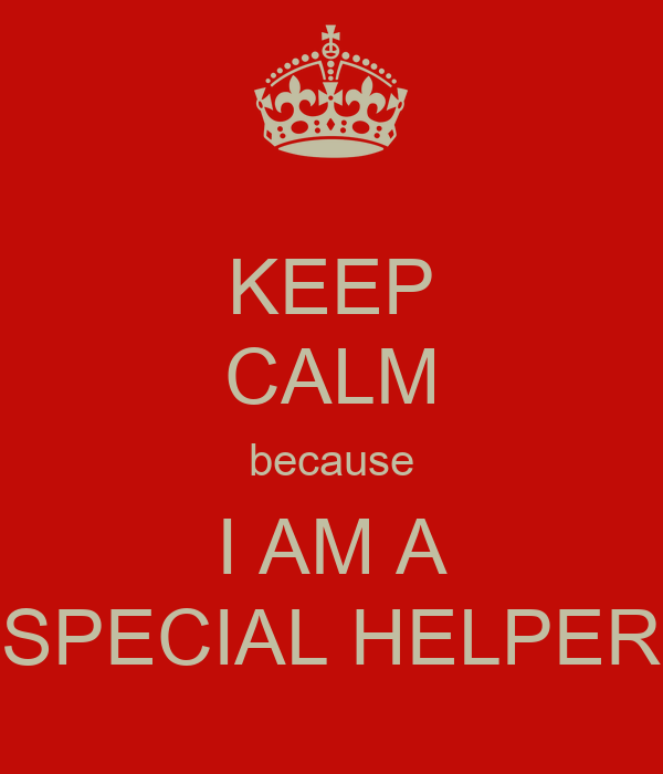 KEEP CALM because I AM A SPECIAL HELPER