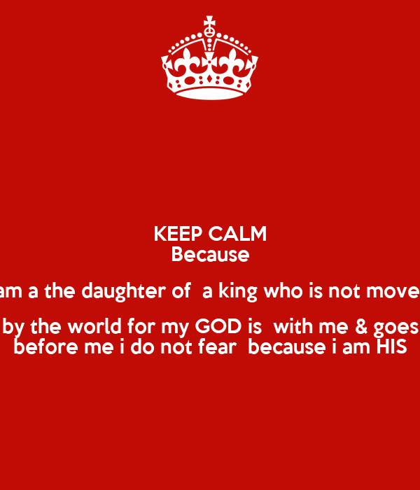 KEEP CALM Because I am a the daughter of  a king who is not moved  by the world for my GOD is  with me & goes before me i do not fear  because i am HIS