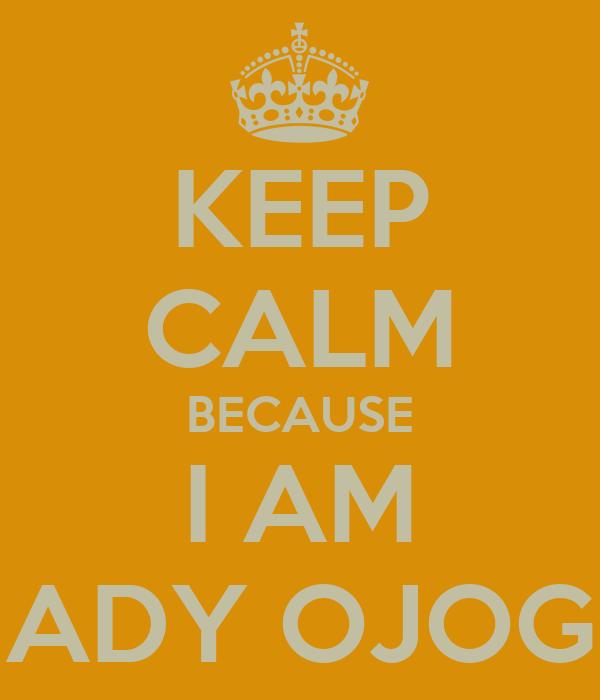 KEEP CALM BECAUSE I AM ADY OJOG