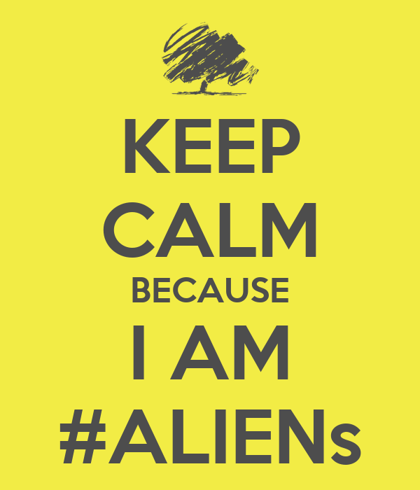 KEEP CALM BECAUSE I AM #ALIENs