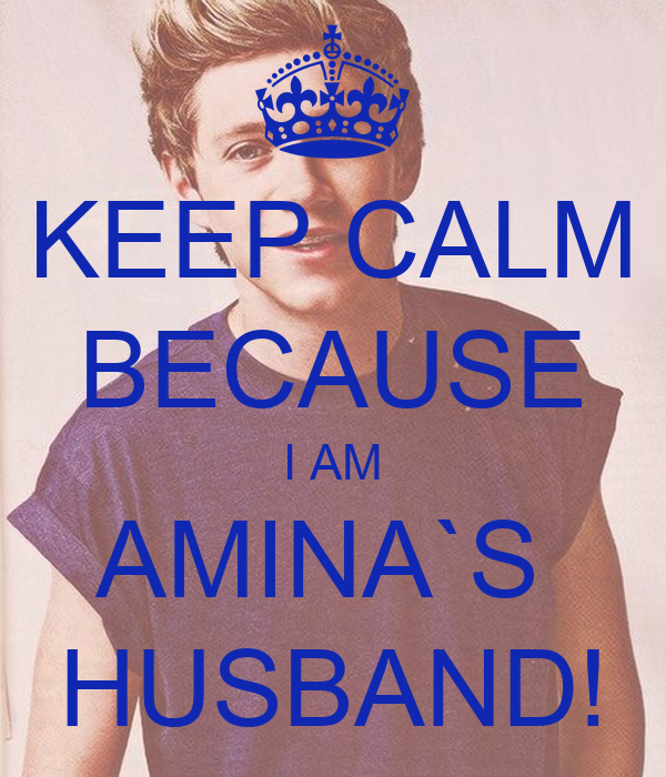 KEEP CALM BECAUSE I AM AMINA`S  HUSBAND!