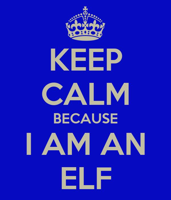 KEEP CALM BECAUSE I AM AN ELF