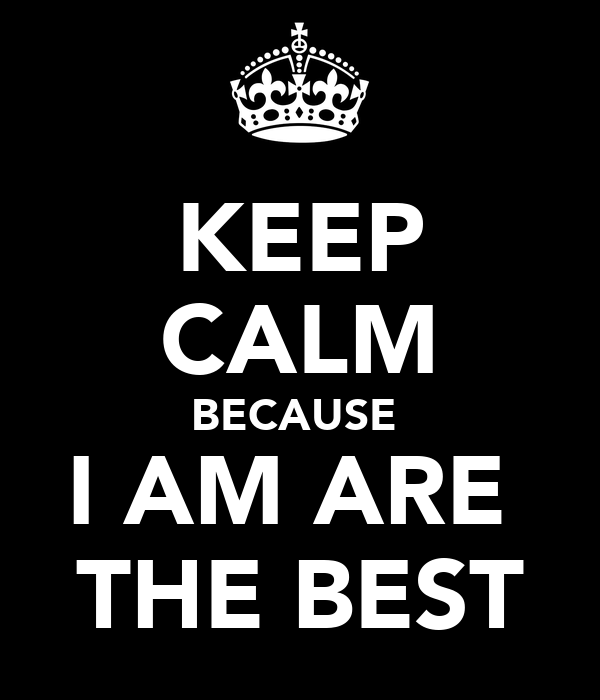KEEP CALM BECAUSE  I AM ARE  THE BEST