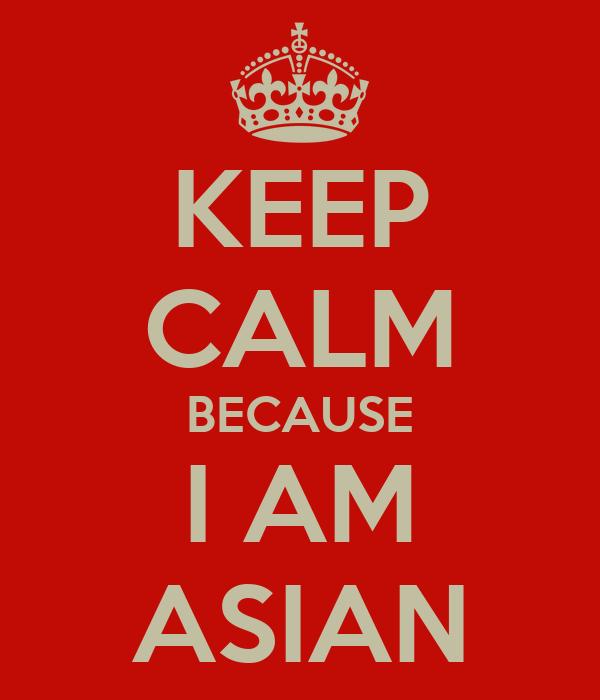 KEEP CALM BECAUSE I AM ASIAN