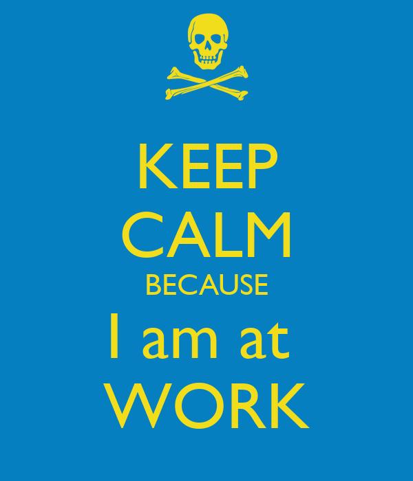 KEEP CALM BECAUSE I am at  WORK