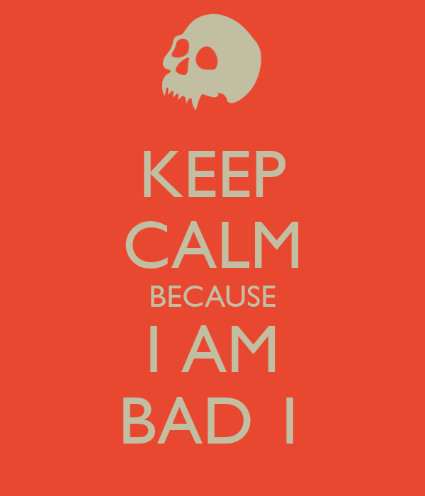 KEEP CALM BECAUSE I AM BAD 1