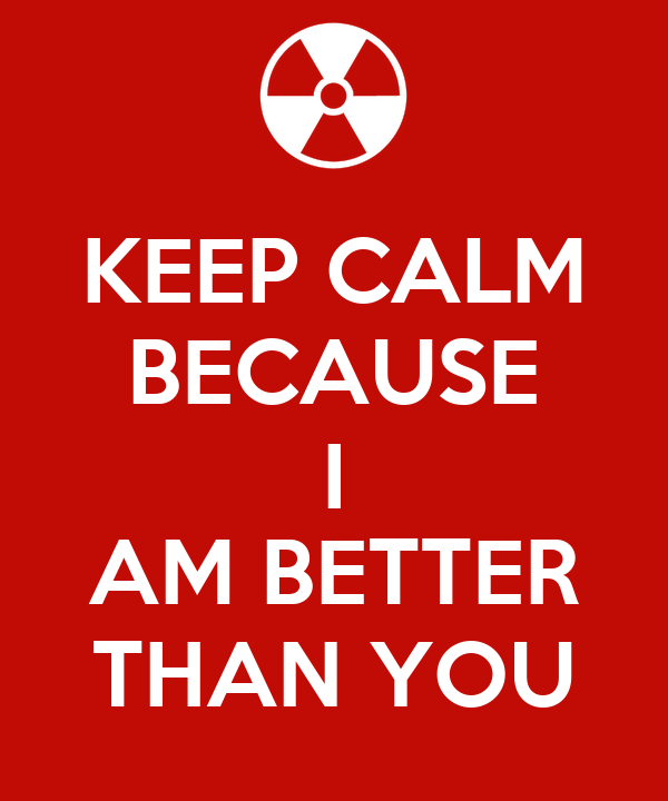 KEEP CALM BECAUSE I AM BETTER THAN YOU