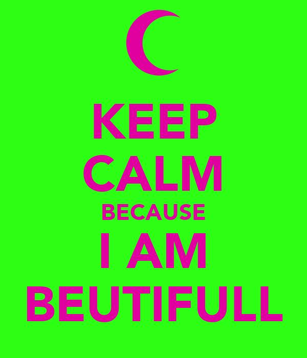 KEEP CALM BECAUSE I AM BEUTIFULL