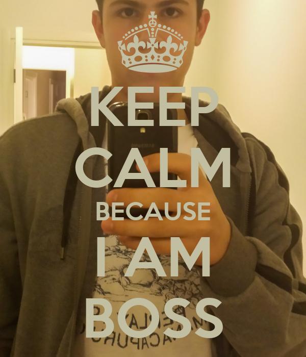 KEEP CALM BECAUSE I AM BOSS