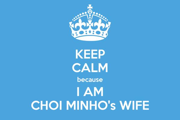 KEEP CALM because I AM CHOI MINHO's WIFE