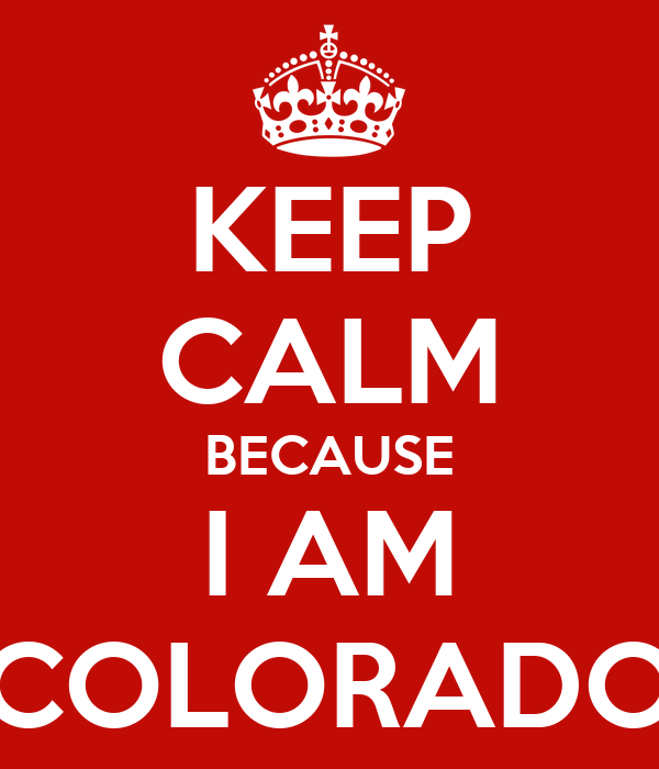 KEEP CALM BECAUSE I AM COLORADO