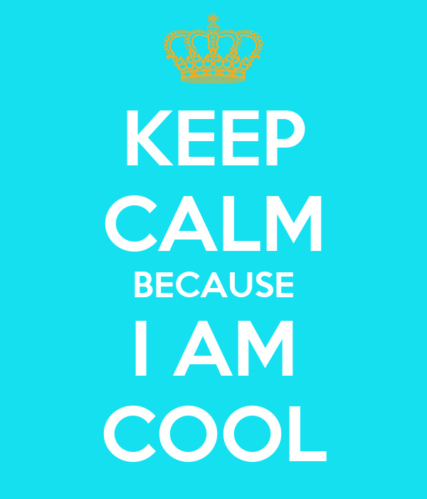 KEEP CALM BECAUSE I AM COOL