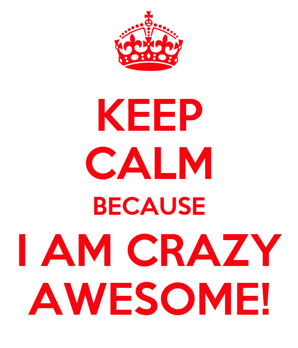 Keep Calm Because I Am Crazy Awesome Poster Amyajak