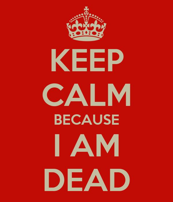KEEP CALM BECAUSE I AM DEAD