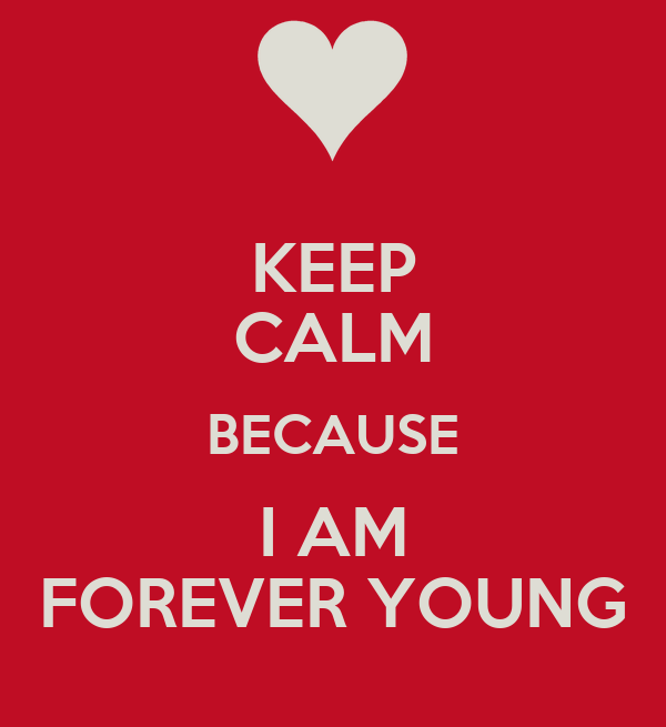 KEEP CALM BECAUSE I AM FOREVER YOUNG