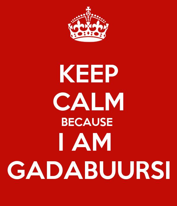 KEEP CALM BECAUSE  I AM  GADABUURSI