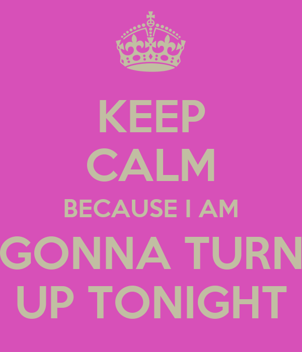 KEEP CALM BECAUSE I AM GONNA TURN UP TONIGHT