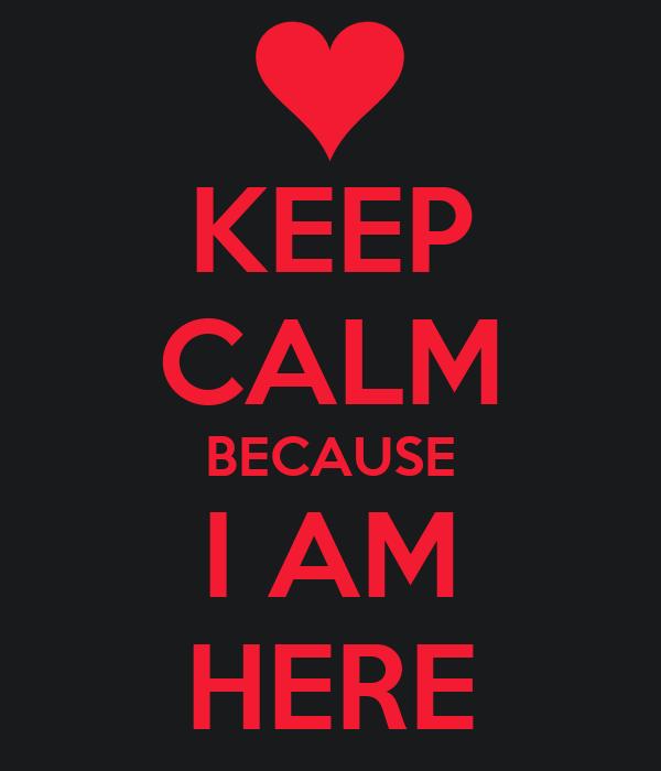KEEP CALM BECAUSE I AM HERE