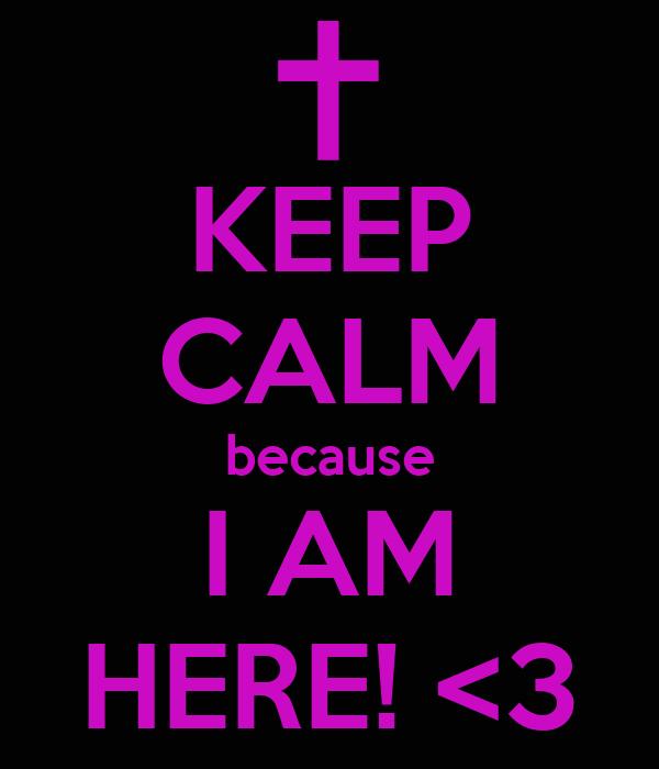 KEEP CALM because I AM HERE! <3